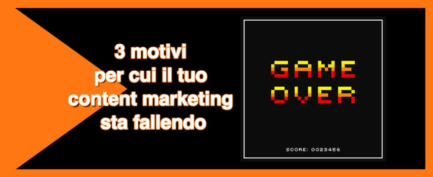 Content marketing: 3 motivi per cui la tua content strategy sta fallendo